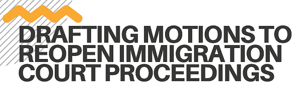 Drafting Motions to Reopen Immigration Court Proceedings